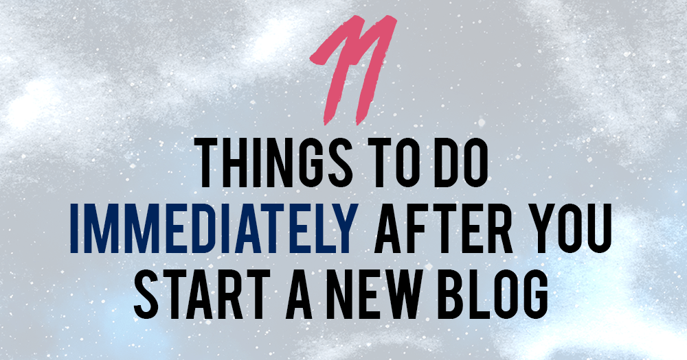 11-things-to-do-immediately-after-you-start-a-new-blog